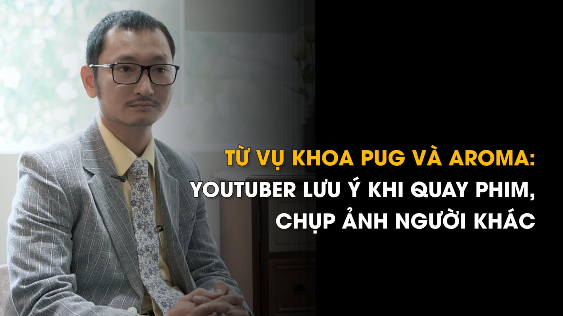 Từ vụ Khoa Pug và Aroma: YouTuber lưu ý khi đăng tải hình ảnh người khác lên mạng   Phóng sự   Báo Thanh Niên